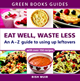 Eat Well, Waste Less: An A-Z guide to using up leftovers (Green Books Guides)