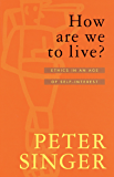 How Are We To Live?: Ethics in an Age of Self-Interest