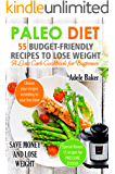 Paleo Diet: 55 Budget-Friendly Recipes to Lose Weight. A Low Carb Cookbook for Beginners. (Paleo recipes, Paleo Cookbook for Weight Loss)