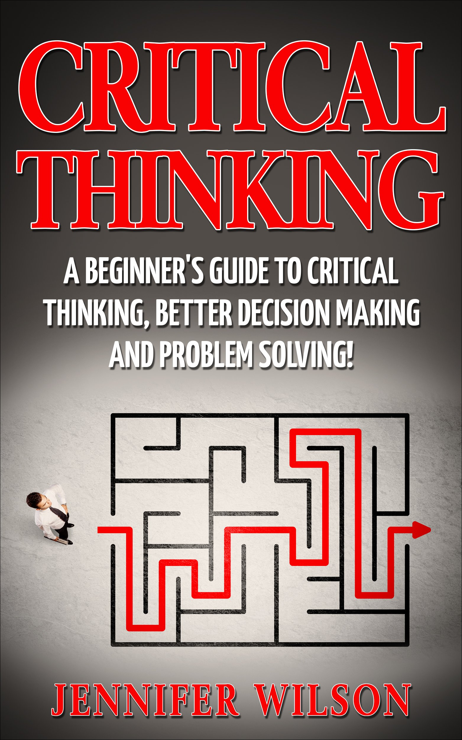 CRITICAL THINKING  A Beginner's Guide To Critical Thinking Better Decision Making And Problem Solving    English Edition