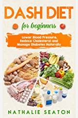 DASH DIET For Beginners: Lower Blood Pressure, Reduce Cholesterol and Manage Diabetes Naturally Kindle Edition