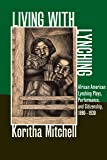 Living with Lynching: African American Lynching Plays, Performance, and Citizenship, 1890-1930 (New Black Studies Series)