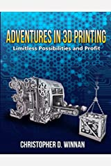 Adventures in 3D Printing: Limitless Possibilities and Profit Using 3D Printers (3D Printing for Entrepreneurs Book 2) Kindle Edition