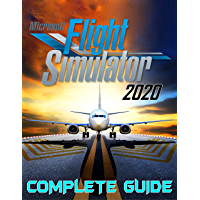 Microsoft Flight Simulator 2020: COMPLETE GUIDE: Best Tips, Tricks, Walkthroughs and Strategies to Become a Pro Player…