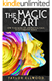 The Magic of Art: How to use Sacred Art and Practical Magic to get Consistent Results (How Magic Works Book 3)