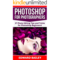 Photoshop: Photoshop for Photographers (2 in 1): 27 Photo Editing Tips and Tricks for Photoshop Beginners! (Better Pictures, Adobe Photoshop, Digital Photography, Graphic Design)