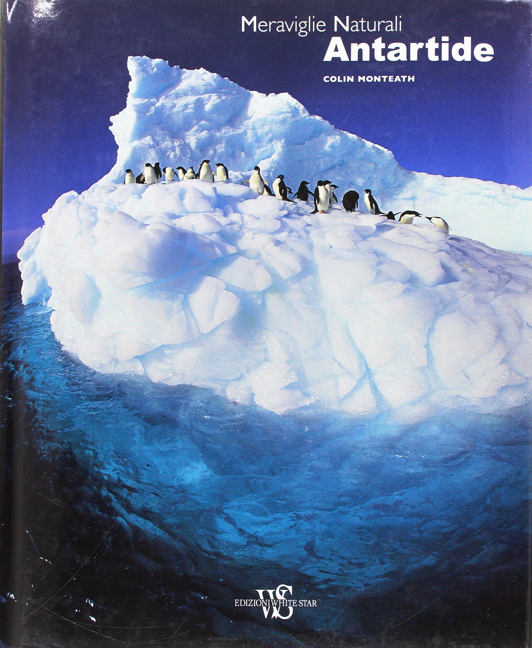 Antartide. Meraviglie naturali. Ediz. illustrata Copertina rigida – 21 apr 2015 Colin Monteath D. Ballarini White Star 8854027154