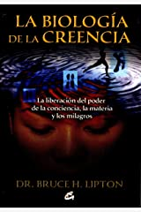 La biologia de la creencia / The Biology of Belief: La liberacion del poder de la conciencia, la materia y los milagros / Unleashing the Power of Consciousness, Matter and Miracles (Spanish Edition) Paperback