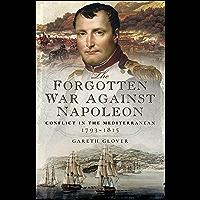 The Forgotten War Against Napoleon: Conflict in the Mediterranean, 1793–1815