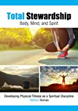 Total Stewardship - Body, Mind, & Spirit; How to walk in physical, mental, and spiritual health