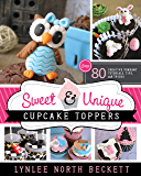 Sweet and Unique Cupcake Toppers: Over 80 Creative Fondant Tutorials, Tips, and Tricks