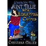Somebody Tell Aunt Tillie We're Kidnapping Cupid (The Toad Witch Mysteries Book 3)