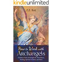How to Work with Archangels: Guidance from Archangels for Abundance, Healing, Spiritual Wisdom, and More (Spiritual Tools Book 1)
