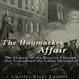 The Haymarket Affair: The History of the Riots in Chicago that Galvanized the Labor Movement