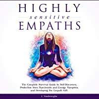 Highly Sensitive Empaths: The Complete Survival Guide to Self-Discovery, Protection from Narcissists and Energy Vampires…
