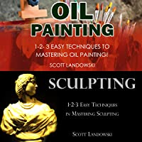Oil Painting & Sculpting: 1-2-3 Easy Techniques to Mastering Oil Painting! & 1-2-3 Easy Techniques in Mastering Sculpting!