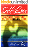 Self Love: Daily Habits For Self Love, Self Confidence & Self Esteem (Love Yourself,Self Acceptance,Self Confidence,Self Esteem,Self Improvement,Happiness,Depression Book 1)