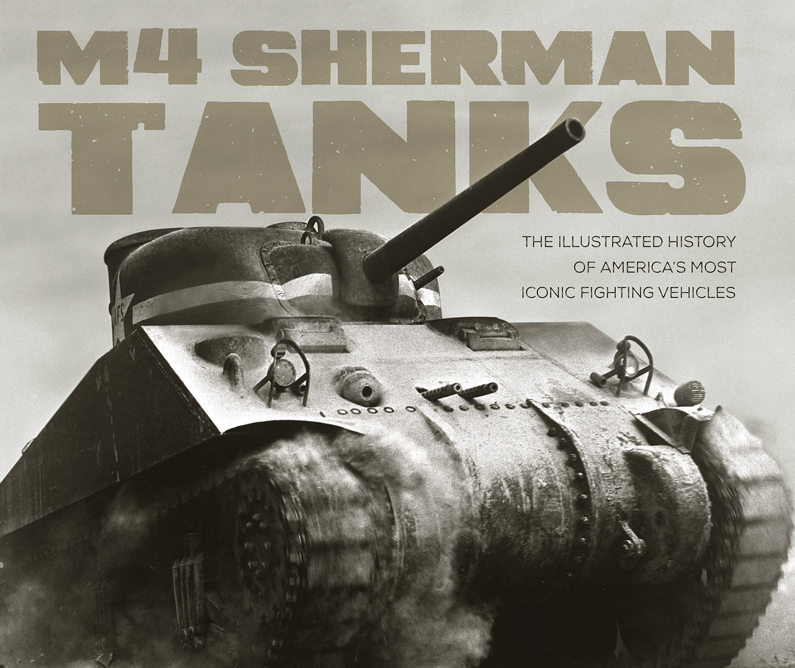 M4 Sherman Tanks: The Illustrated History of America's Most Iconic