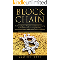 BLOCKCHAIN: The Ultimate Beginner Through Advanced Guide on Everything You Need to Know About Investing in Blockchain, Cryptocurrencies, Bitcoin, Ethereum ... Future of Finance  (CRYPTOCURRENCY Book 3)