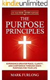 The Purpose Principles: Experience Greater Peace, Clarity, and Confidence Through God's Purposes for Your Life (Live Your God-Given Purposes Book 3)