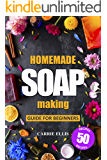 Homemade Soap Making: Guide for Beginners | 50 Natural Homemade Soaps Recipes and Complete Step by Step Guide to Do-It…