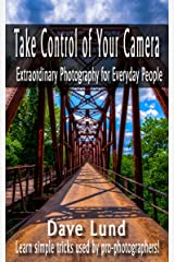 Take Control of Your Camera: Extraordinary Photography for Everyday People Kindle Edition
