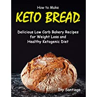 How to Make Keto Bread: Delicious Low Carb Bakery Recipes for Weight Loss and Healthy...