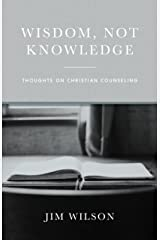 Wisdom, Not Knowledge: Thoughts on Christian Counseling Kindle Edition