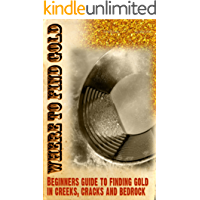 Where to Find Gold: Beginners guide to finding gold & gold panning: A quick guide to help beginner gold panners learn to read the creek to find gold deposits.