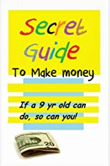 Secret Guide to make Money if a 9yr old can do, so can you Kindle Edition