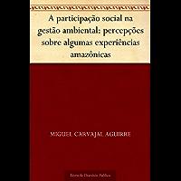 A participação social na gestão ambiental: percepções sobre algumas experiências amazônicas