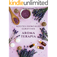 Aromaterapia Aceites Esenciales Curativos: Como utilizar adecuadamente los aceites esenciales aprendera hacer un uso correcto de los aceites esenciales para aromaterapia y para curar (Spanish Edition)