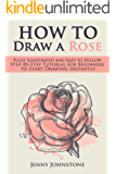 How to Draw a Rose: Fully Illustrated and Easy to Follow Step-By-Step Tutorial for Beginners to Start Drawing Instantly (Drawing Roses, Drawing for Beginners)