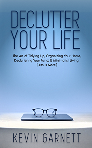 Declutter Your Life: The Art of Tidying Up; Organizing Your Home; Decluttering Your Mind; and Minimalist Living (Less is More!)