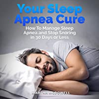 Your Sleep Apnea Cure - How to Manage Sleep Apnea and Stop Snoring in 30 Days or...