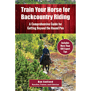 Train Your Horse for the Backcountry: A Comprehensive Guide for Getting Beyond the Round Pen