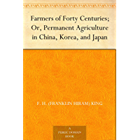 Farmers of Forty Centuries; Or, Permanent Agriculture in China, Korea, and Japan (English Edition)