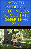 Meditation: How to Meditate: 7 Techniques to Meditate Deeper Than Zen