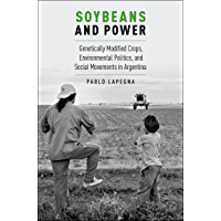 Soybeans and Power: Genetically Modified Crops, Environmental Politics, and Social Movements in Argentina (Global and…
