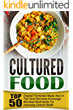 Cultured Food: Top 50 Original Fermented Meals Rich In The Good Microbes-Encourage Microbial Biodiversity For Improving Overall Health
