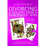 Divorcing & Healing from a Narcissistic Man: A Practical Woman's Guide to Recovery from the Hidden Emotional and Psychologica