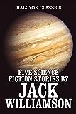 Five Science Fiction Stories by Jack Williamson (Unexpurgated Edition) (Halcyon Classics)