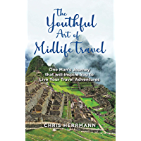The Youthful Art of Midlife Travel: One Man's Journey that will Inspire You to Live Your Travel Adventures