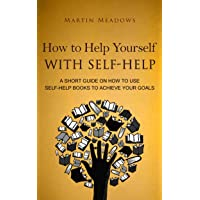 How to Help Yourself With Self-Help: A Short Guide on How to Use Self-Help Books...