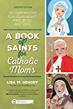 A Book of Saints for Catholic Moms: 52 Companions for Your Heart, Mind, Body, and Soul (CatholicMom.com Book)