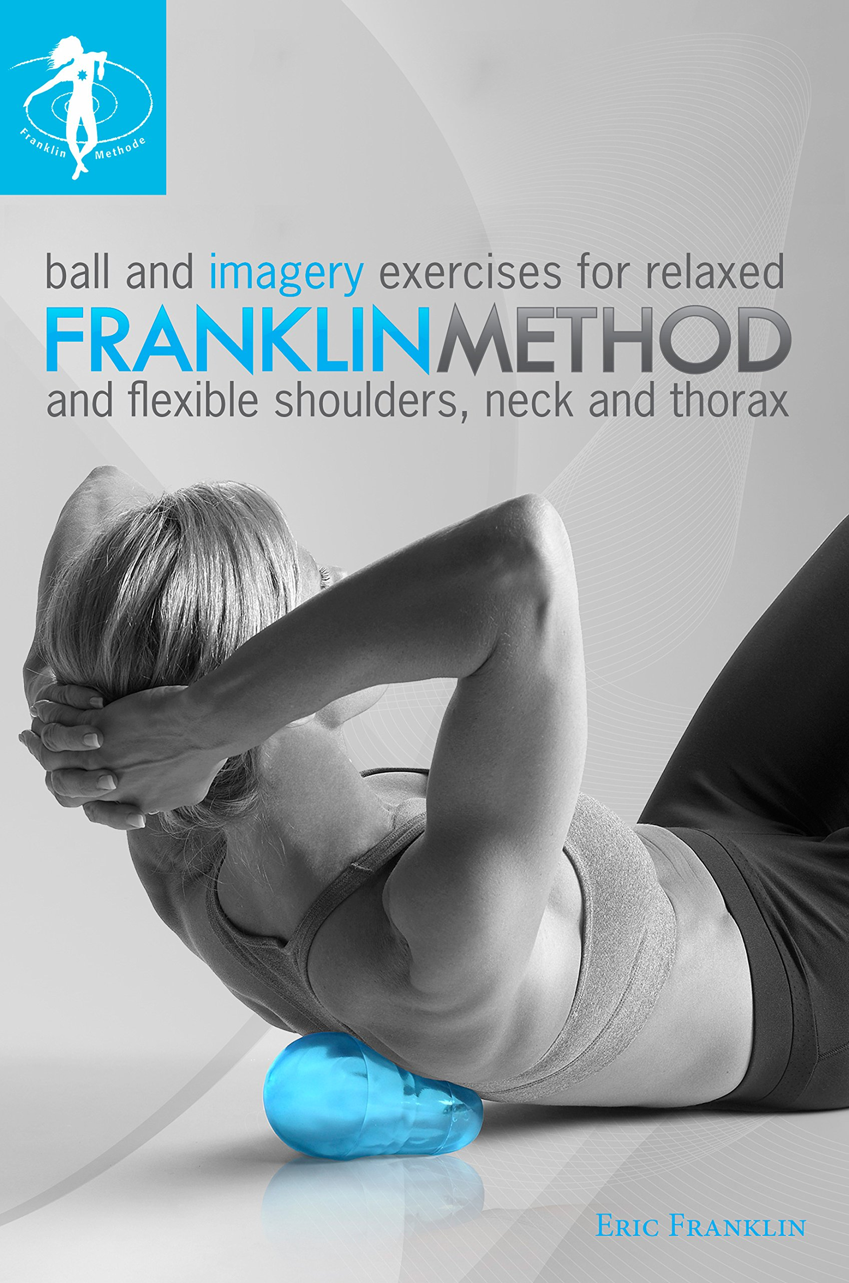 Franklin method ball and imagery exercises for relaxed and flexible franklin method ball and imagery exercises for relaxed and flexible shoulders neck and thorax 8491 eric franklin 9780979988042 amazon books fandeluxe Images