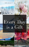 Every Day is a Gift: Thirty Days to a More Thankful You (How to Grow in Gratitude)