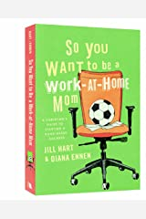 So You Want to Be a Work-at-Home Mom: A Christian's Guide to Starting a Home-Based Business Paperback