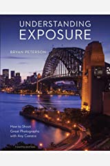 Understanding Exposure, Fourth Edition: How to Shoot Great Photographs with Any Camera Kindle Edition