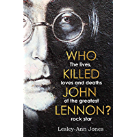 Who Killed John Lennon?: The lives, loves and deaths of the greatest rock star (English Edition)